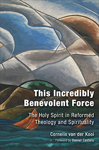 This Incredibly Benevolent Force: The Holy Spirit in Reformed Theology and Spirituality: C. Van der...