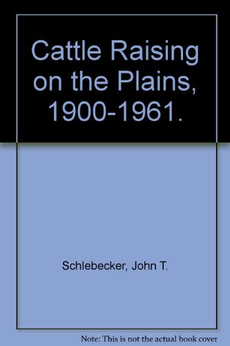 Cattle Raising on the Plains, 1900-1961.: Schlebecker, John T.