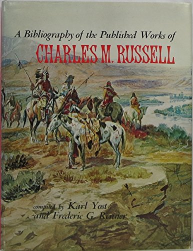 A Bibliography of the Published Works of Charles M. Russell: Yost, Karl; Renner, Frederic G.