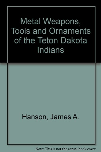 Metal Weapons , Tools , and Ornaments of the Teton Dakota Indians: Hanson , James Austin