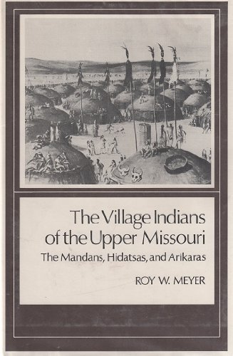 The Village Indians of the Upper Missouri. The Mandans, Hidatsas, and Arikaras.: Meyer, Roy W.