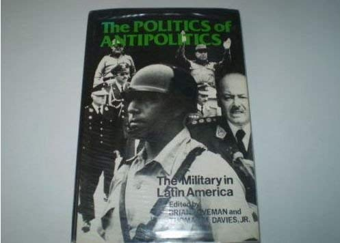 The Politics of Antipolitics: The Military in: Editor-Brian Loveman; Editor-Thomas