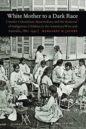 9780803211001: White Mother to a Dark Race: Settler Colonialism, Maternalism, and the Removal of Indigenous Children in the American West and Australia, 1880-1940