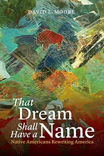 That Dream Shall Have a Name: Native Americans Rewriting America: Moore, David L.