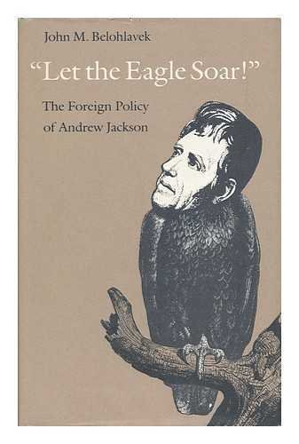 Let the Eagle Soar: The Foreign Policy of Andrew Jackson
