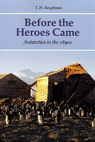 Before the Heroes Came: Antarctica in the 1890s (signed): BAUGHMAN, T.H.
