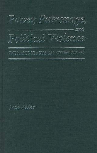 Power, Patronage, and Political Violence: State Building on a Brazilian Frontier, 1822-1889: Bieber...