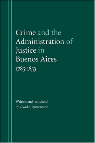Crime and the Administration of Justice in Buenos Aires, 1785-1853 (Hardback): Osvaldo Barreneche