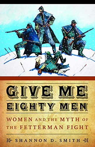 9780803215412: Give Me Eighty Men: Women and the Myth of the Fetterman Fight (Women in the West)