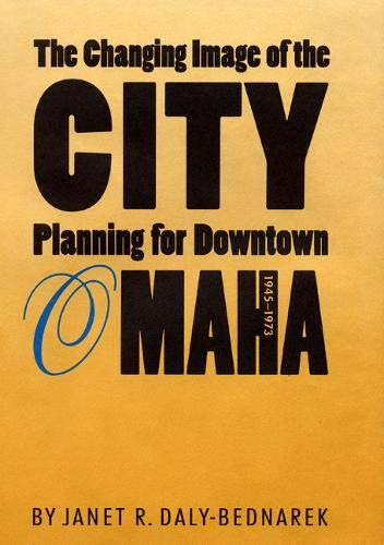 The Changing Image of the City: Planning for Downtown Omaha, 1945-1973 (Hardcover): Janet R. ...