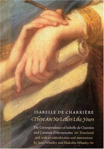 There Are No Letters Like Yours: The Correspondence of Isabelle de Charriere and Constant d'...