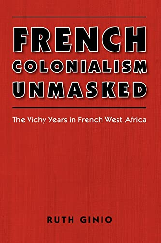 French Colonialism Unmasked: The Vichy Years in French West Africa: Ruth Ginio