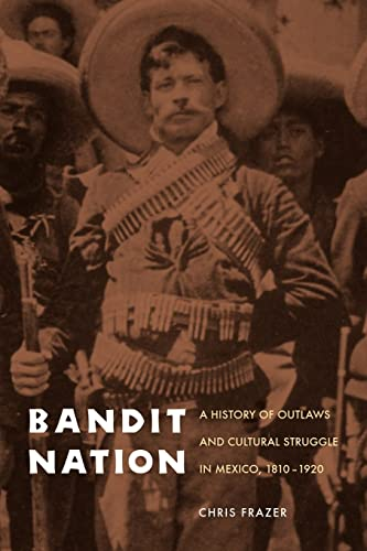 Bandit Nation: A History of Outlaws and Cultural Struggle in Mexico, 1810-1920: Chris Frazer