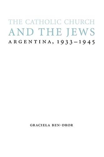 The Catholic Church and the Jews: Argentina, 1933-1945 (Hardback): Graciela Ben-Dror