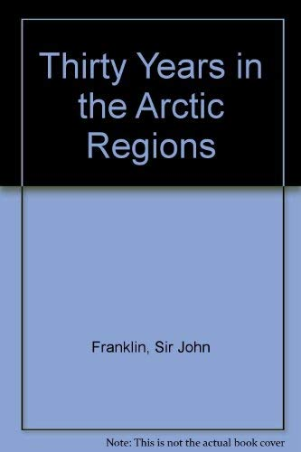 Thirty Years in the Arctic Regions: Franklin, John, Sir; Introduction by Bill Gilbert