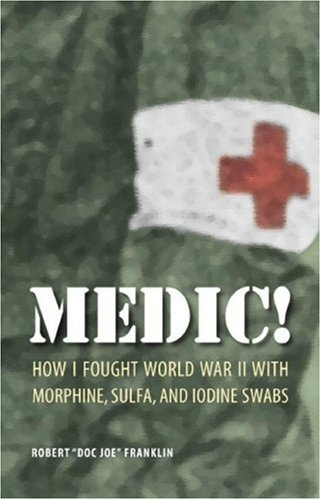 9780803220140: Medic!: How I Fought World War II with Morphine, Sulfa, and Iodine Swabs