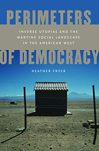 Perimeters Of Democracy; Inverse Utopias And The Wartime Social Landscape In The American West.: ...