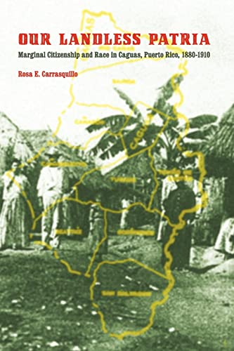 Our Landless Patria: Marginal Citizenship and Race in Caguas, Puerto Rico, 1880-1910: Carrasquillo,...