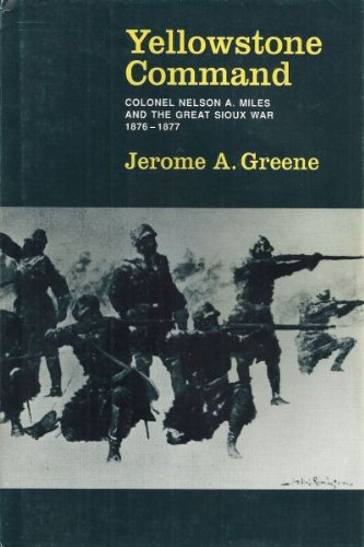 Yellowstone Command Colonel Nelson A. Miles and the Great Sioux War 1876-1877: Greene, Jerome A.
