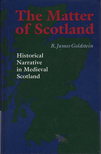 The Matter of Scotland: Historical Narrative in Medieval Scotland: Goldstein, R. James