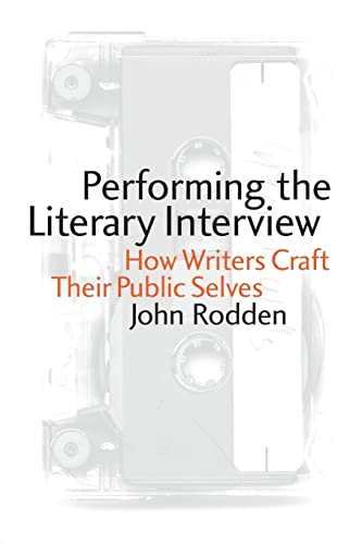 Performing the Literary Interview: How Writers Craft Their Public Selves: John Rodden