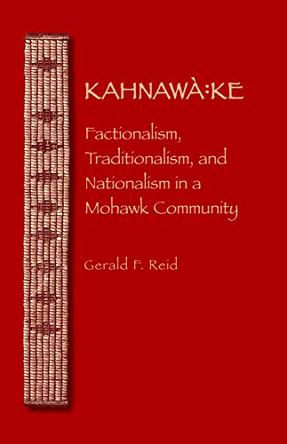 Kahnawa:ke: Factionalism, Traditionalism, and Nationalism in a Mohawk Community (The Iroquoians and...
