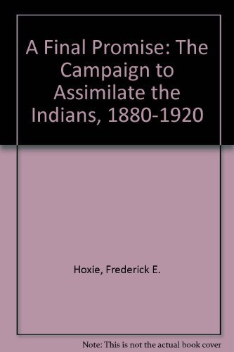 9780803223233: A Final Promise: The Campaign to Assimilate the Indians, 1880-1920