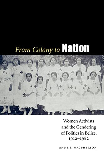 9780803224926: From Colony to Nation: Women Activists and the Gendering of Politics in Belize, 1912-1982 (Engendering Latin America)