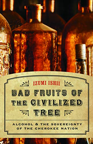 Bad Fruits of the Civilized Tree: Alcohol and the Sovereignty of the Cherokee Nation (Indians of ...
