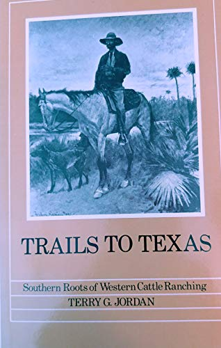 TRAILS TO TEXAS : Southern Roots of Western Cattle Ranching: Jordan, Terry G.