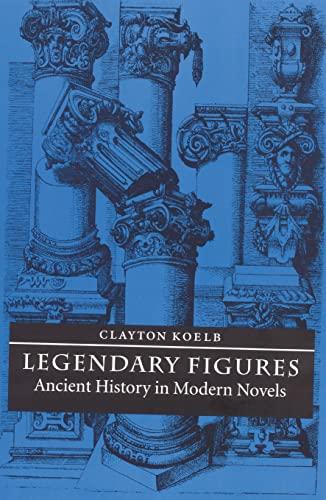 Legendary Figures: Ancient History in Modern Novels: Clayton Koelb
