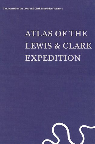 ATLAS OF THE LEWIS & CLARK EXPEDITION The Journals of the Lewis and Clark Expedition, Volume 1:...