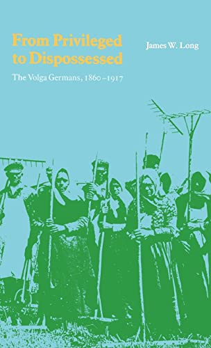 From Privileged to Dispossessed: The Volga Germans, 1860-1917: James W. Long