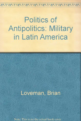 9780803228849: The Politics of Antipolitics: The Military in Latin America, Second Edition, Revised and Expanded