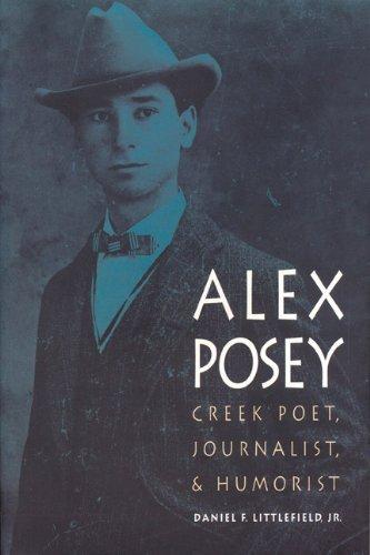 Alex Posey: Creek Poet, Journalist, and Humorist (American Indian Lives): Daniel F. Littlefield Jr.