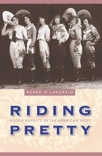 Riding Pretty: Rodeo Royalty in the American West (Women in the West): Renee M. Laegreid