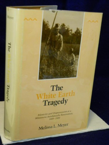 The White Earth Tragedy, Ethnicity and Dispossession at a Minnesota Anishinaabe Reservation, 1889-...
