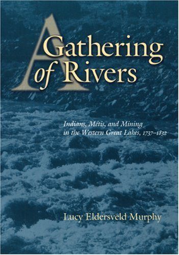 Gathering of Rivers: Indians, Metis, and Mining in the Western Great Lakes, 1737-1832: Murphy, Lucy...