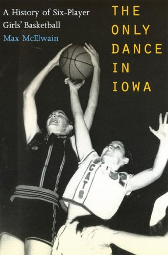 9780803232365: The Only Dance in Iowa: A History of Six-Player Girls' Basketball