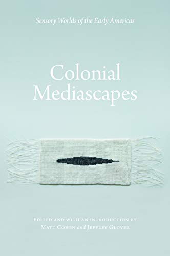 Colonial Mediascapes: Sensory Worlds of the Early Americas: Matt Cohen