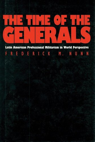 The Time of the Generals: Latin American Professional Militarism in World Perspective: Nunn, ...