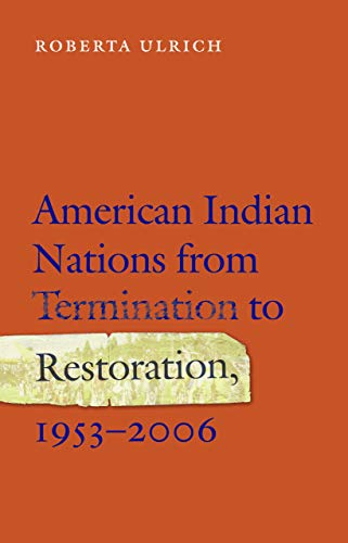 American Indian Nations from Termination to Restoration, 1953-2006 (Hardcover): Roberta Ulrich