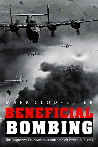 Beneficial Bombing: The Progressive Foundations of American Air Power, 1917-1945 (Studies in War, ...