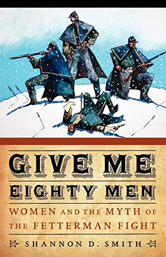 9780803234253: Give Me Eighty Men: Women and the Myth of the Fetterman Fight (Women in the West)