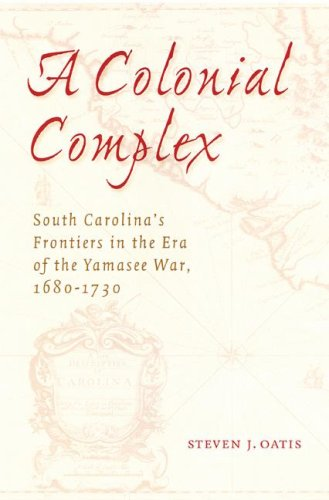 A Colonial Complex: South Carolina's Frontiers in the Era of the Yamasee War, 1680-1730