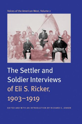 Voices Of The American West Volume 2: The Settler And Soldier Interviews Of Eli S Ricker 1903-1919....