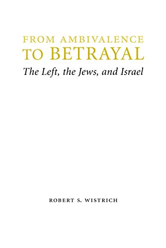 From Ambivalence to Betrayal: The Left, the Jews, and Israel (Hardback): Robert S. Wistrich