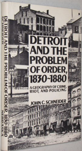 Detroit and the Problem of Order: A Geography of Crime, Riot, and Policing: Schneider, John