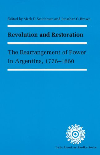 Revolution and Restoration : The Rearrangement of Power in Argentina, 1776-1860 (Latin American ...