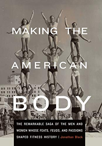 9780803243705: Making the American Body: The Remarkable Saga of the Men and Women Whose Feats, Feuds, and Passions Shaped Fitness History